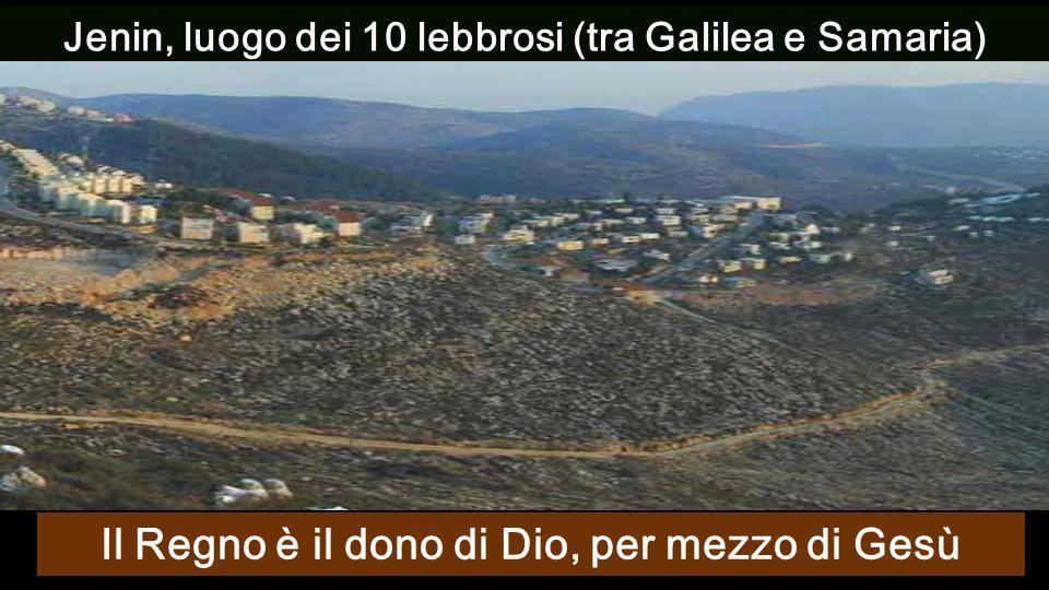 Jenin, luogo dei 10 lebbrosi (tra Galilea e Samaria) Il Regno è il dono di Dio, per mezzo di Gesù