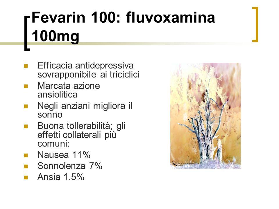 Fevarin 100: fluvoxamina 100mg Efficacia antidepressiva sovrapponibile ai triciclici Marcata azione ansiolitica Negli anziani migliora il sonno Buona tollerabilità; gli effetti collaterali più comuni: Nausea 11% Sonnolenza 7% Ansia 1.5%
