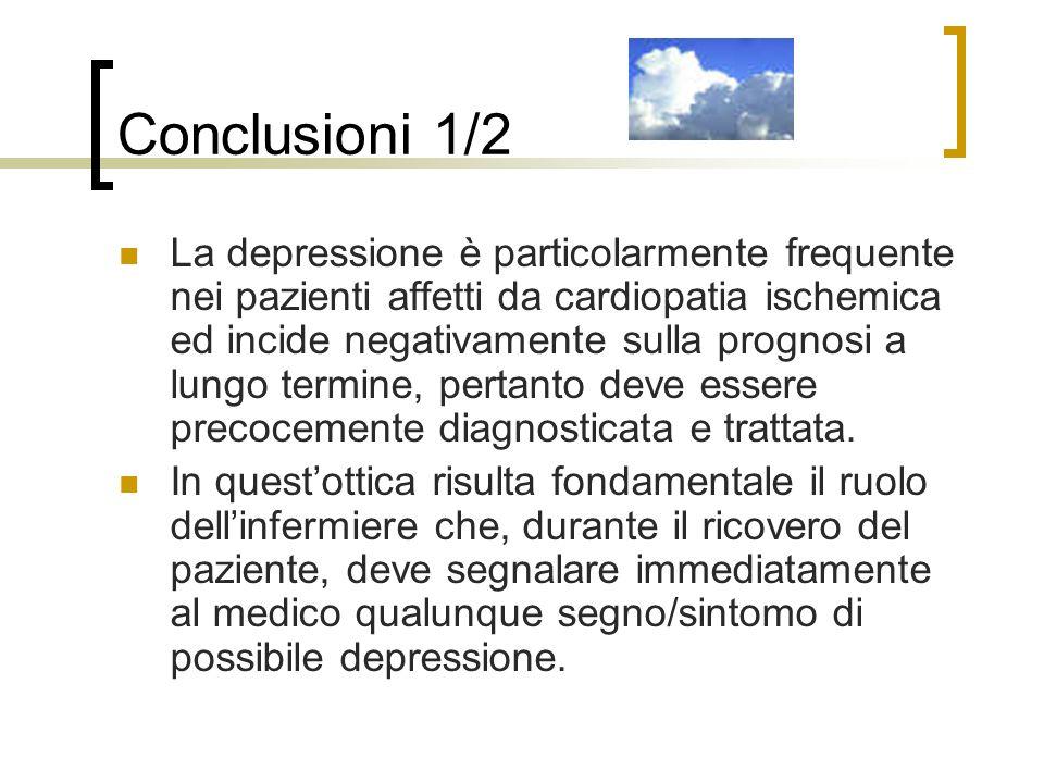 Conclusioni 1/2 La depressione è particolarmente frequente nei pazienti affetti da cardiopatia ischemica ed incide negativamente sulla prognosi a lungo termine, pertanto deve essere precocemente diagnosticata e trattata.