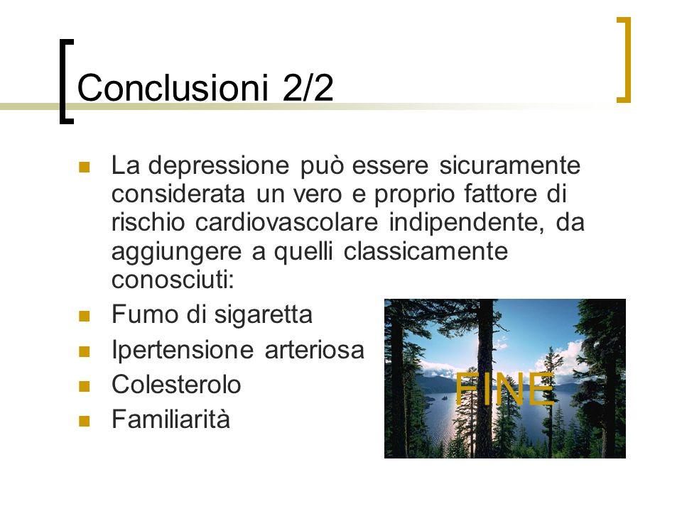 Conclusioni 2/2 La depressione può essere sicuramente considerata un vero e proprio fattore di rischio cardiovascolare indipendente, da aggiungere a quelli classicamente conosciuti: Fumo di sigaretta Ipertensione arteriosa Colesterolo Familiarità FINE