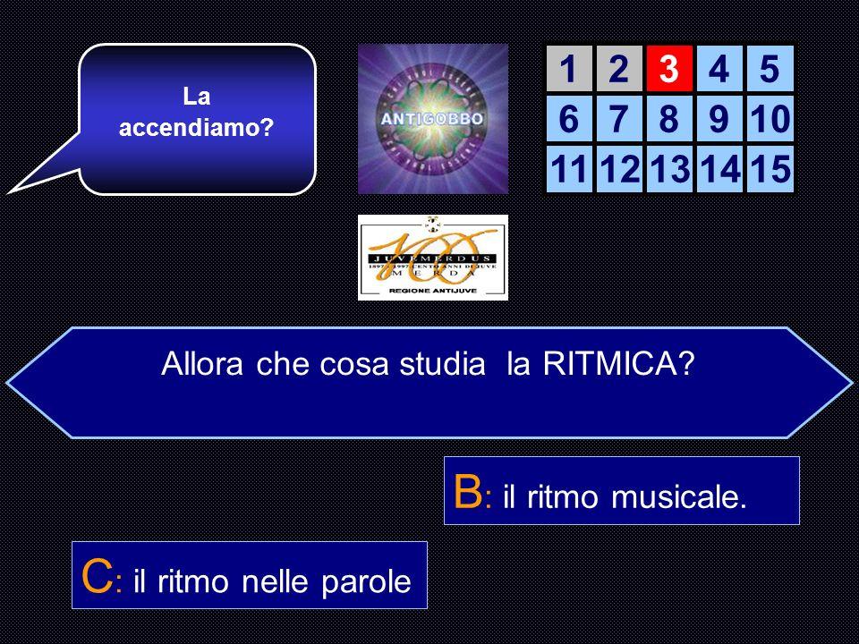 Che cosa è la RITMICA? A : i ritmi della natura. B : Il ritmo della musica C : il ritmo nelle parole. D : il ritmo del lavoro Giusto! Ora passiamo all