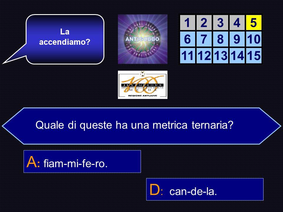 La Metrica è lo studio del ritmo nelle parole Quale di queste ha una metrica ternaria? A : fiammifero. B : accendino. C : fuoco. D : candela. Perfetto