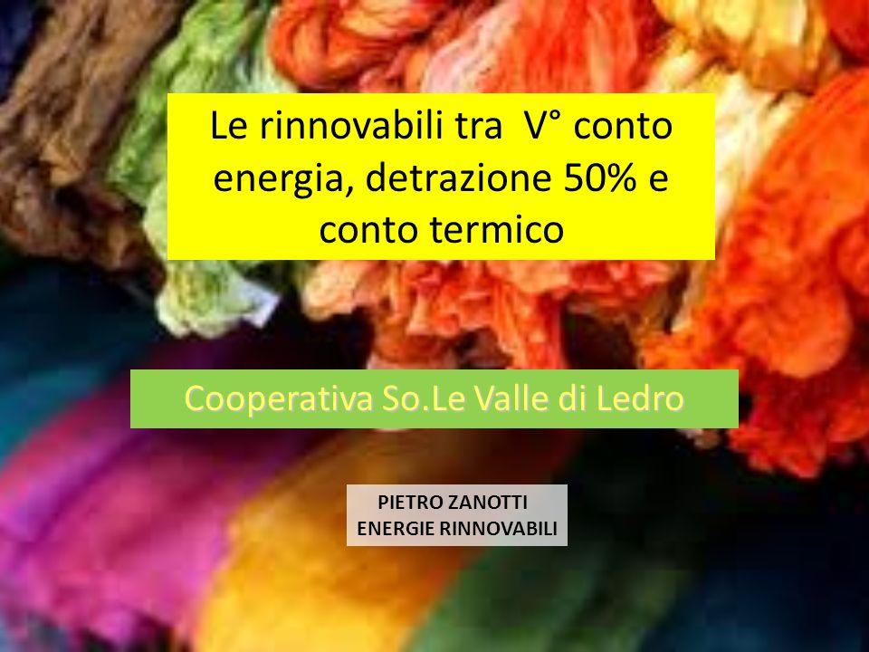 Cooperativa So.Le Valle di Ledro PIETRO ZANOTTI ENERGIE RINNOVABILI Le rinnovabili tra V° conto energia, detrazione 50% e conto termico
