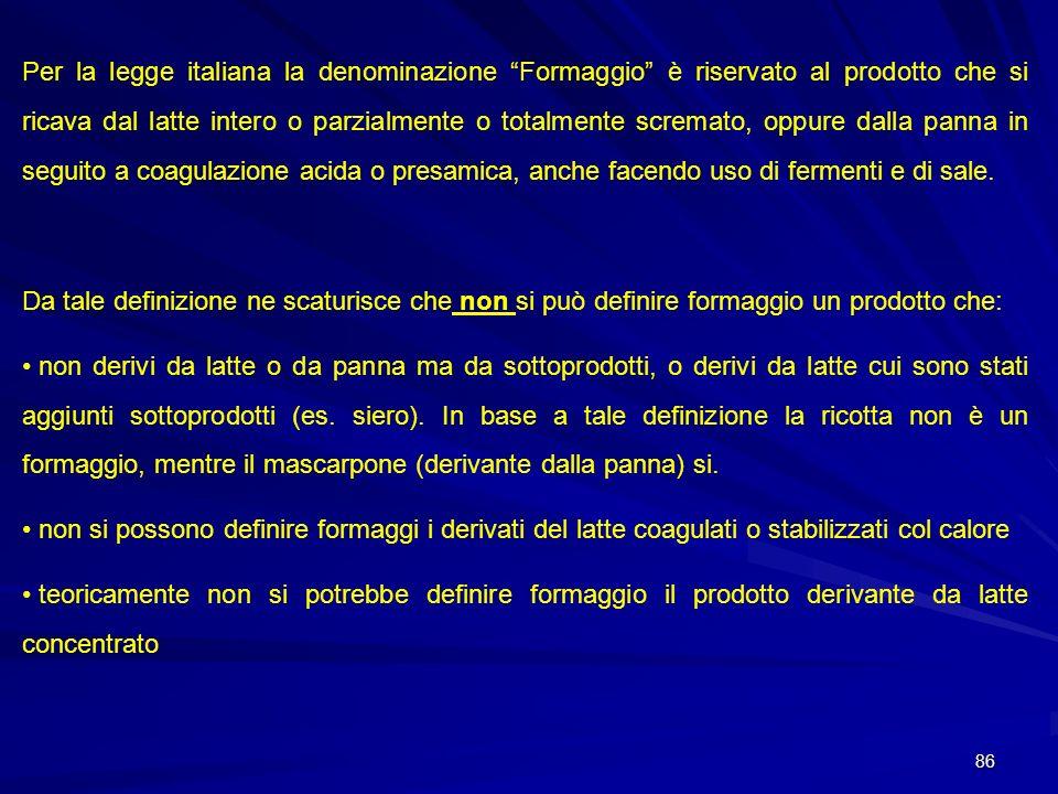 86 Per la legge italiana la denominazione Formaggio è riservato al prodotto che si ricava dal latte intero o parzialmente o totalmente scremato, oppur