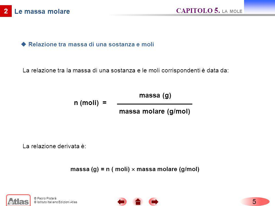 © Paolo Pistarà © Istituto Italiano Edizioni Atlas 5 2 Le massa molare La relazione tra la massa di una sostanza e le moli corrispondenti è data da: C