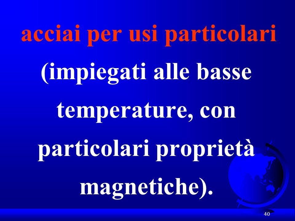 40 acciai per usi particolari (impiegati alle basse temperature, con particolari proprietà magnetiche).