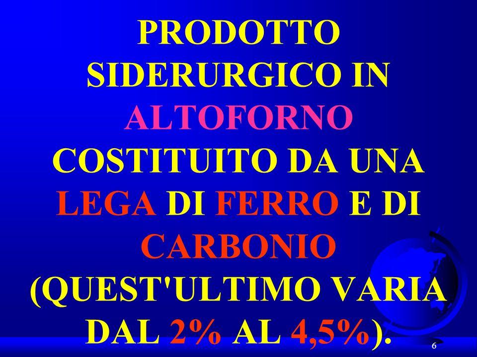 6 PRODOTTO SIDERURGICO IN ALTOFORNO COSTITUITO DA UNA LEGA DI FERRO E DI CARBONIO (QUEST'ULTIMO VARIA DAL 2% AL 4,5%).