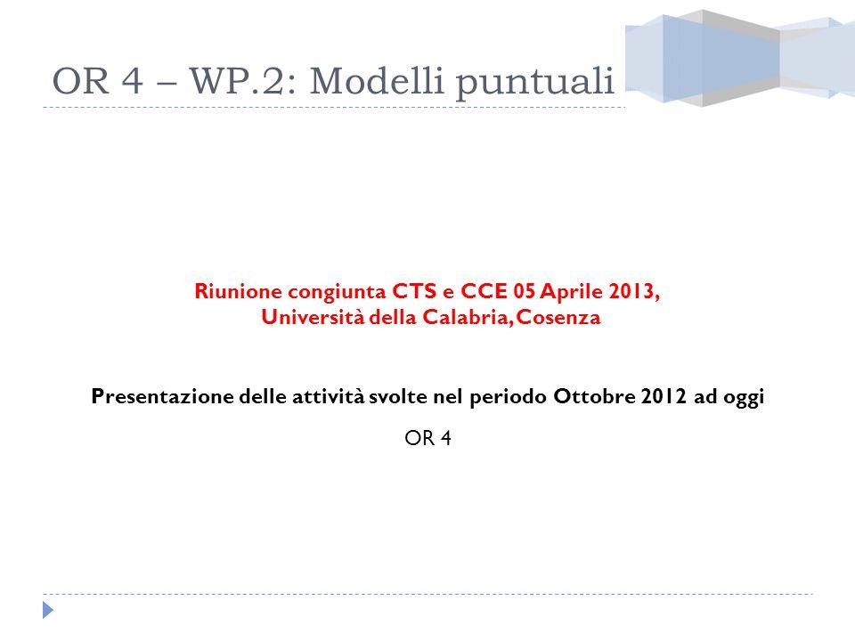 OR 4 – WP.2: Modelli puntuali Riunione congiunta CTS e CCE 05 Aprile 2013, Università della Calabria, Cosenza Presentazione delle attività svolte nel