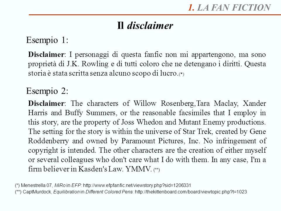1. LA FAN FICTION Il disclaimer Esempio 1: Disclaimer: I personaggi di questa fanfic non mi appartengono, ma sono proprietà di J.K. Rowling e di tutti