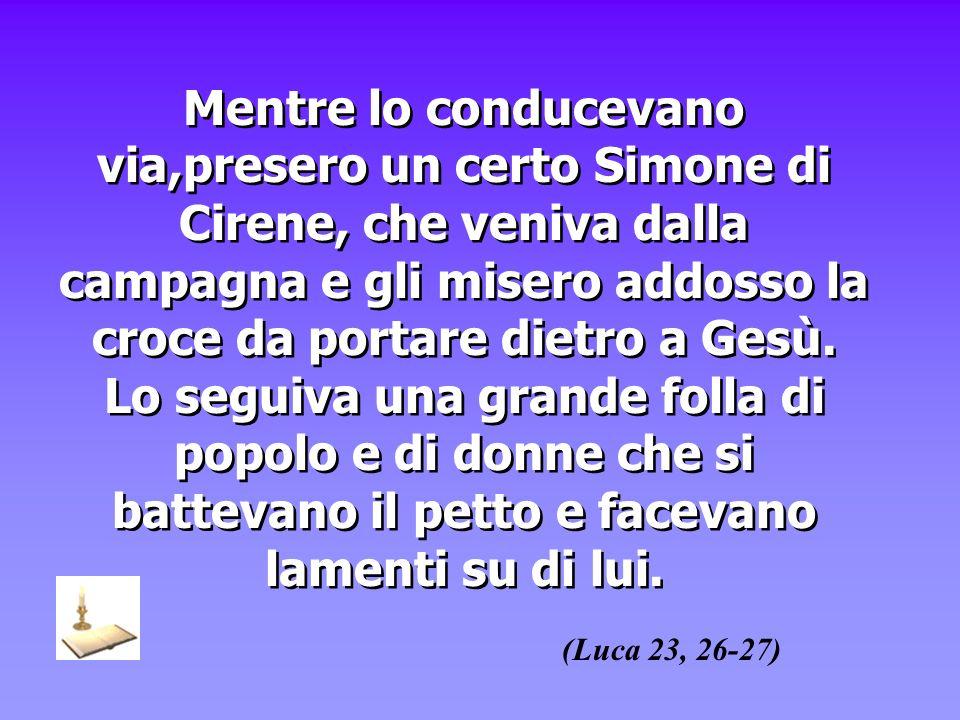 Mentre lo conducevano via,presero un certo Simone di Cirene, che veniva dalla campagna e gli misero addosso la croce da portare dietro a Gesù. Lo segu
