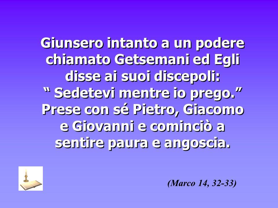 Giunsero intanto a un podere chiamato Getsemani ed Egli disse ai suoi discepoli: Sedetevi mentre io prego. Prese con sé Pietro, Giacomo e Giovanni e c