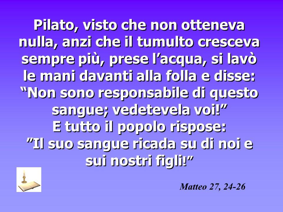 Pilato, visto che non otteneva nulla, anzi che il tumulto cresceva sempre più, prese lacqua, si lavò le mani davanti alla folla e disse: Non sono resp
