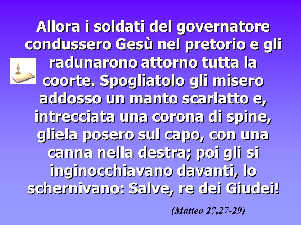 Allora i soldati del governatore condussero Gesù nel pretorio e gli radunarono attorno tutta la coorte. Spogliatolo gli misero addosso un manto scarla