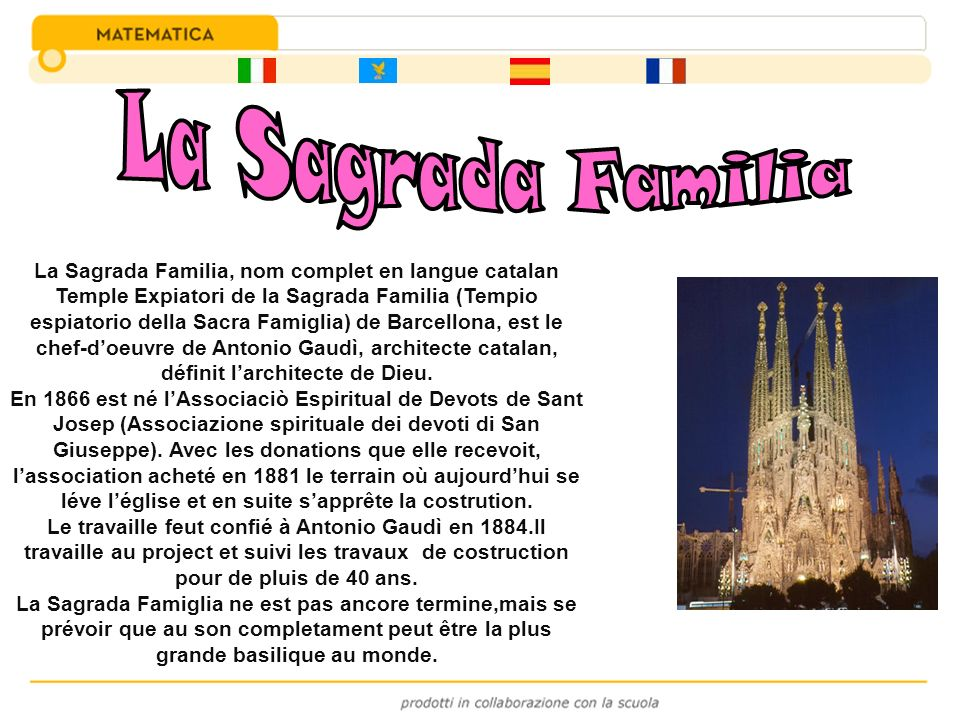 La Sagrada Familia, nom complet en langue catalan Temple Expiatori de la Sagrada Familia (Tempio espiatorio della Sacra Famiglia) de Barcellona, est l