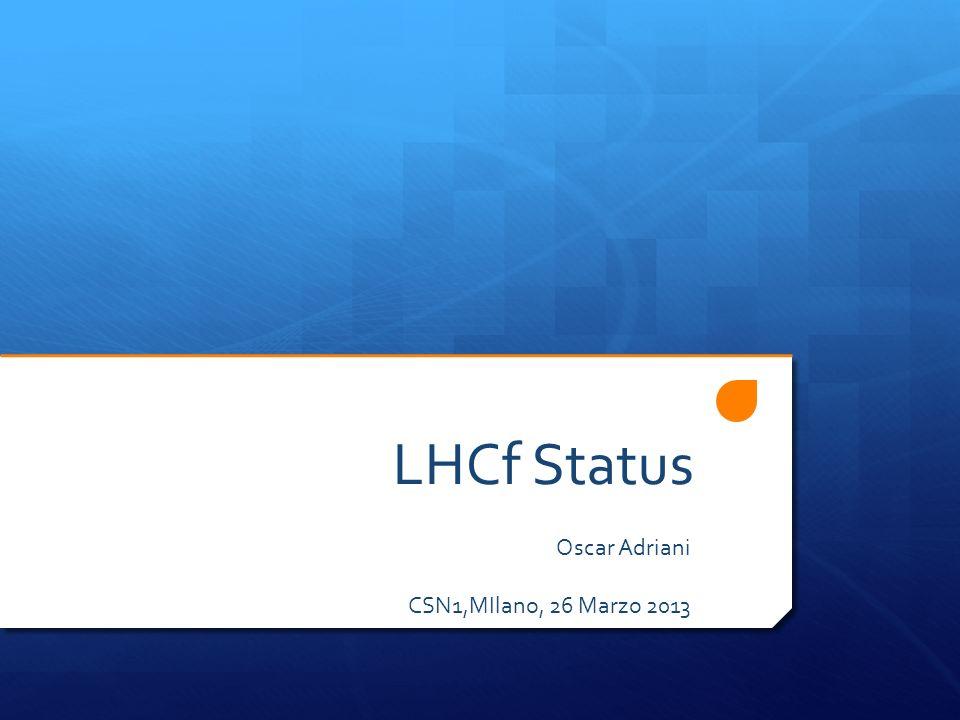 LHCf Status Oscar Adriani CSN1,MIlano, 26 Marzo 2013