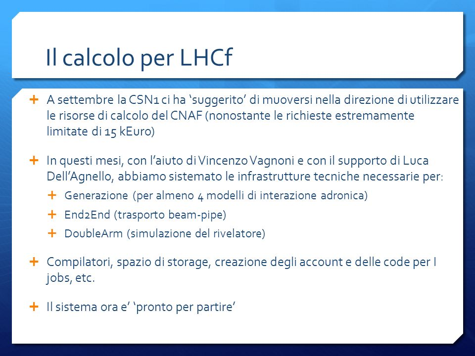 Il calcolo per LHCf A settembre la CSN1 ci ha suggerito di muoversi nella direzione di utilizzare le risorse di calcolo del CNAF (nonostante le richieste estremamente limitate di 15 kEuro) In questi mesi, con laiuto di Vincenzo Vagnoni e con il supporto di Luca DellAgnello, abbiamo sistemato le infrastrutture tecniche necessarie per: Generazione (per almeno 4 modelli di interazione adronica) End2End (trasporto beam-pipe) DoubleArm (simulazione del rivelatore) Compilatori, spazio di storage, creazione degli account e delle code per I jobs, etc.
