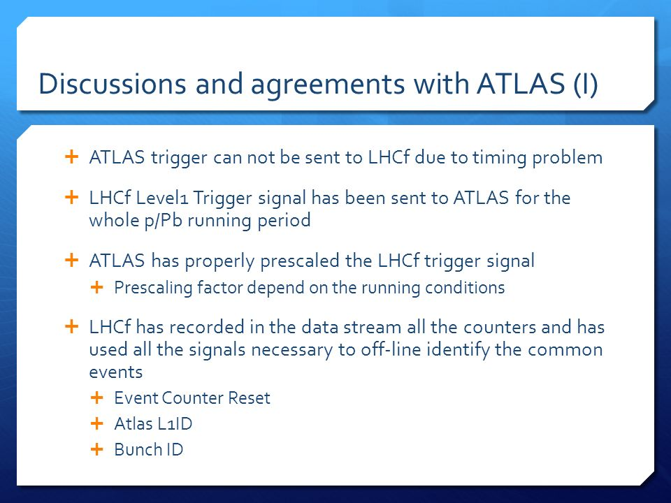 Discussions and agreements with ATLAS (I) ATLAS trigger can not be sent to LHCf due to timing problem LHCf Level1 Trigger signal has been sent to ATLA