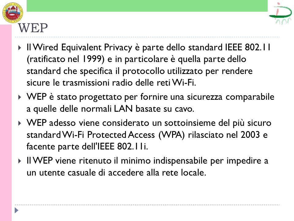 WEP Il Wired Equivalent Privacy è parte dello standard IEEE 802.11 (ratificato nel 1999) e in particolare è quella parte dello standard che specifica il protocollo utilizzato per rendere sicure le trasmissioni radio delle reti Wi-Fi.