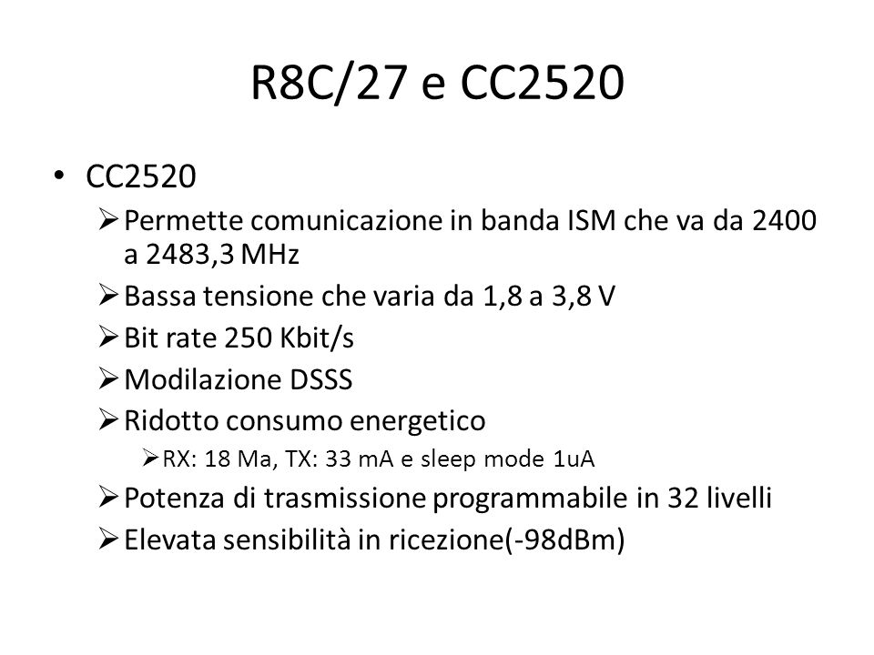 R8C/27 e CC2520 CC2520 Permette comunicazione in banda ISM che va da 2400 a 2483,3 MHz Bassa tensione che varia da 1,8 a 3,8 V Bit rate 250 Kbit/s Mod