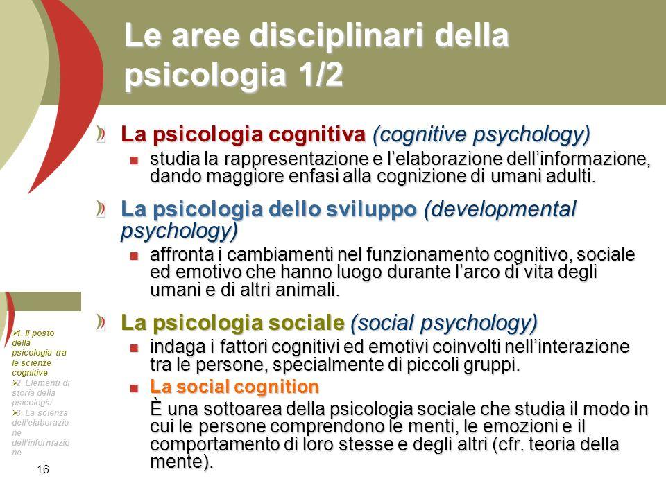 16 Le aree disciplinari della psicologia 1/2 La psicologia cognitiva (cognitive psychology) studia la rappresentazione e lelaborazione dellinformazion