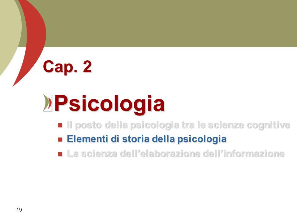 19 Cap. 2 Psicologia Il posto della psicologia tra le scienze cognitive Il posto della psicologia tra le scienze cognitive Elementi di storia della ps