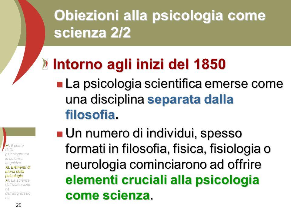 20 Obiezioni alla psicologia come scienza 2/2 Intorno agli inizi del 1850 La psicologia scientifica emerse come una disciplina separata dalla filosofi