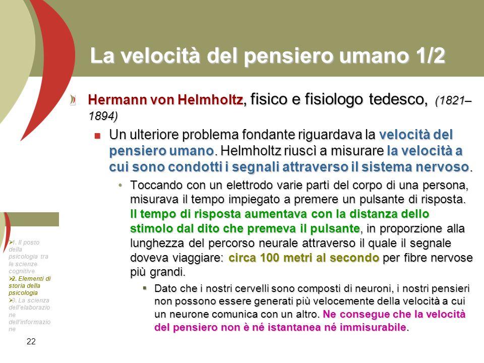 22 La velocità del pensiero umano 1/2 Hermann von Helmholtz, fisico e fisiologo tedesco, (1821– 1894) Un ulteriore problema fondante riguardava la vel