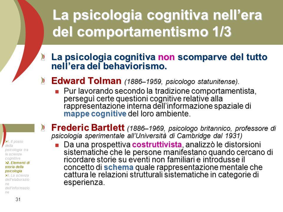 31 La psicologia cognitiva nellera del comportamentismo 1/3 La psicologia cognitiva non scomparve del tutto nellera del behaviorismo. Edward Tolman (1