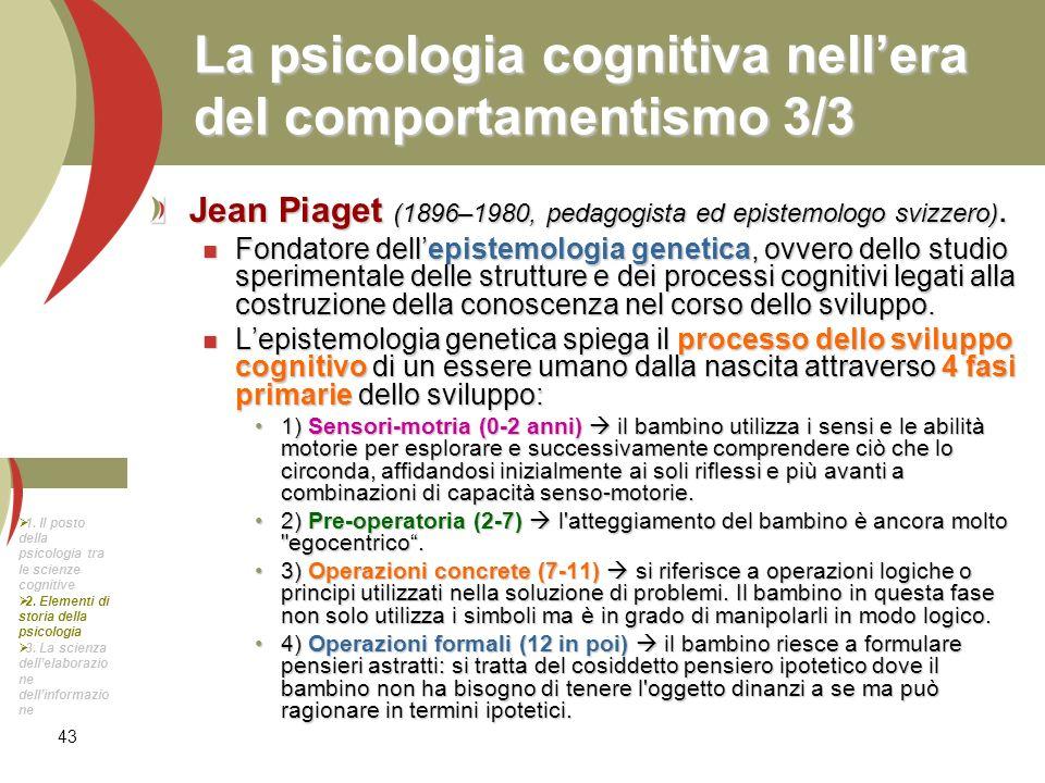 43 La psicologia cognitiva nellera del comportamentismo 3/3 Jean Piaget (1896–1980, pedagogista ed epistemologo svizzero). Fondatore dellepistemologia