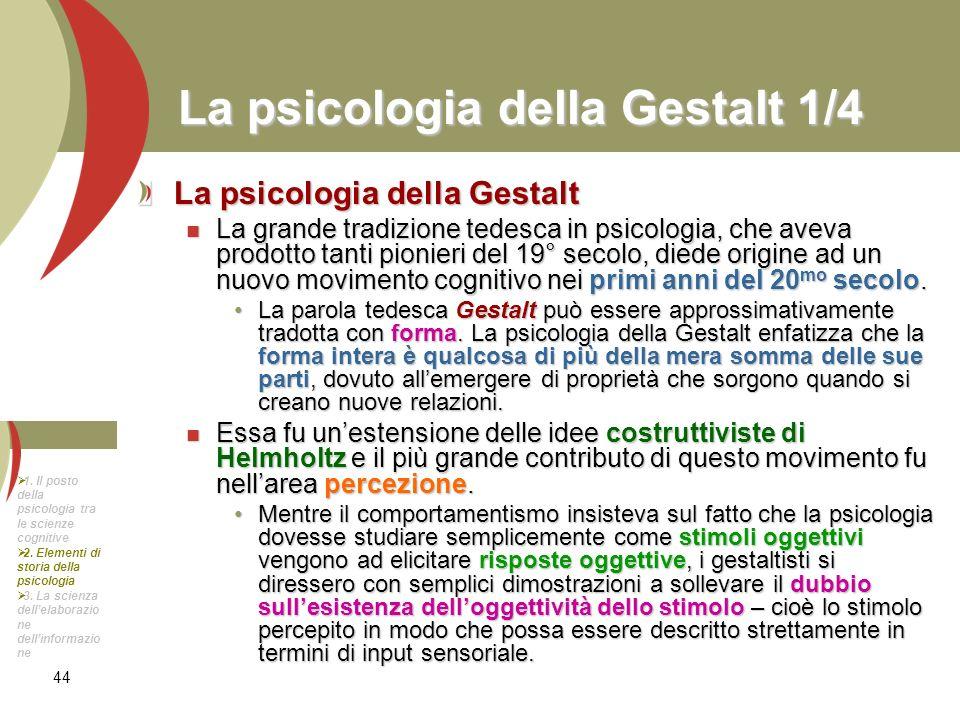 44 La psicologia della Gestalt 1/4 La psicologia della Gestalt La grande tradizione tedesca in psicologia, che aveva prodotto tanti pionieri del 19° s