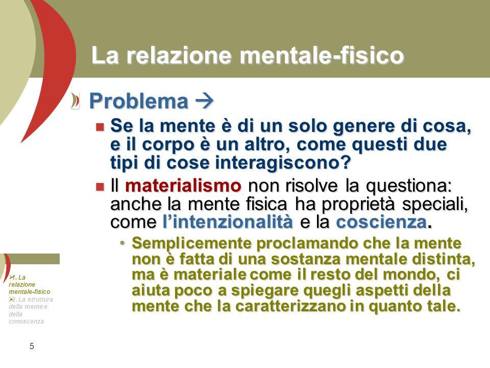 5 La relazione mentale-fisico Problema Problema Se la mente è di un solo genere di cosa, e il corpo è un altro, come questi due tipi di cose interagis