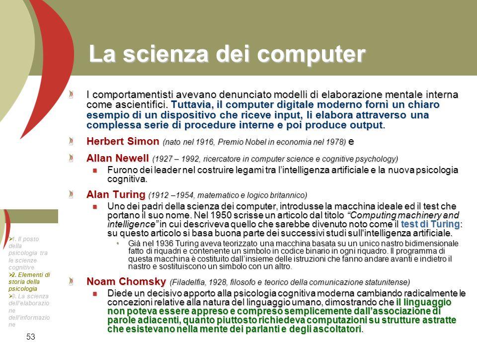 53 La scienza dei computer I comportamentisti avevano denunciato modelli di elaborazione mentale interna come ascientifici. Tuttavia, il computer digi