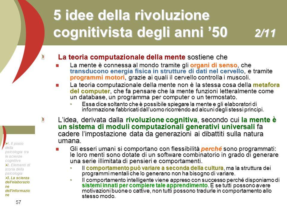 57 5 idee della rivoluzione cognitivista degli anni 50 2/11 La teoria computazionale della mente sostiene che La mente è connessa al mondo tramite gli