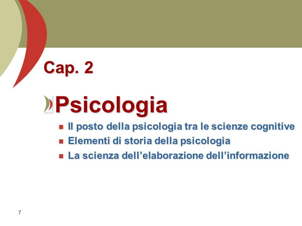 7 Cap. 2 Psicologia Il posto della psicologia tra le scienze cognitive Il posto della psicologia tra le scienze cognitive Elementi di storia della psi
