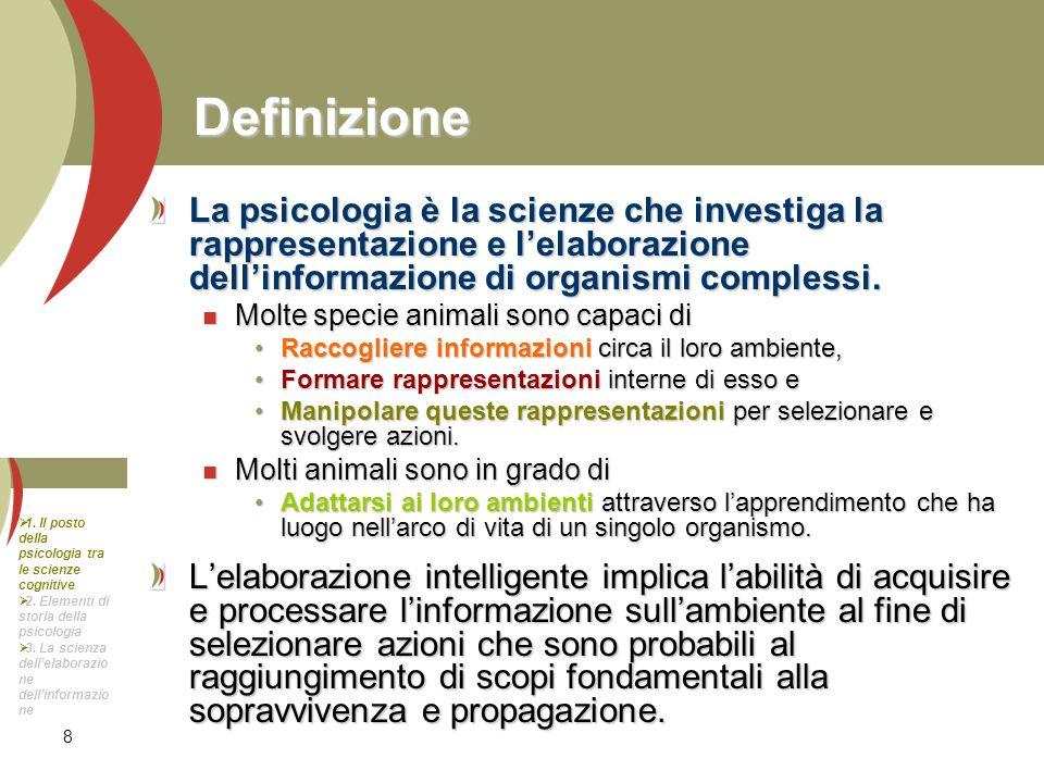 8 Definizione La psicologia è la scienze che investiga la rappresentazione e lelaborazione dellinformazione di organismi complessi. Molte specie anima