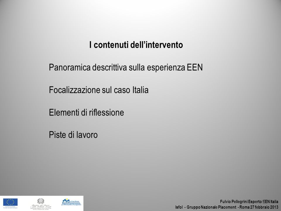 Fulvio Pellegrini Esperto EEN Italia Isfol - Gruppo Nazionale Placement - Roma 27 febbraio 2013 I contenuti dellintervento Panoramica descrittiva sull