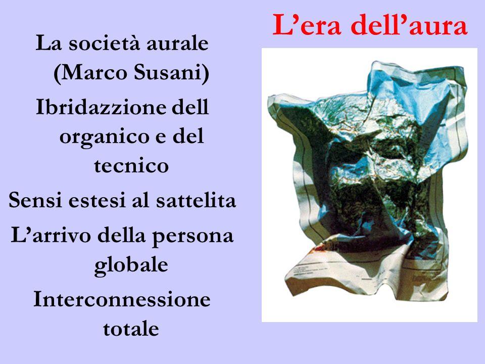La società aurale (Marco Susani) Ibridazzione dell organico e del tecnico Sensi estesi al sattelita Larrivo della persona globale Interconnessione totale Lera dellaura