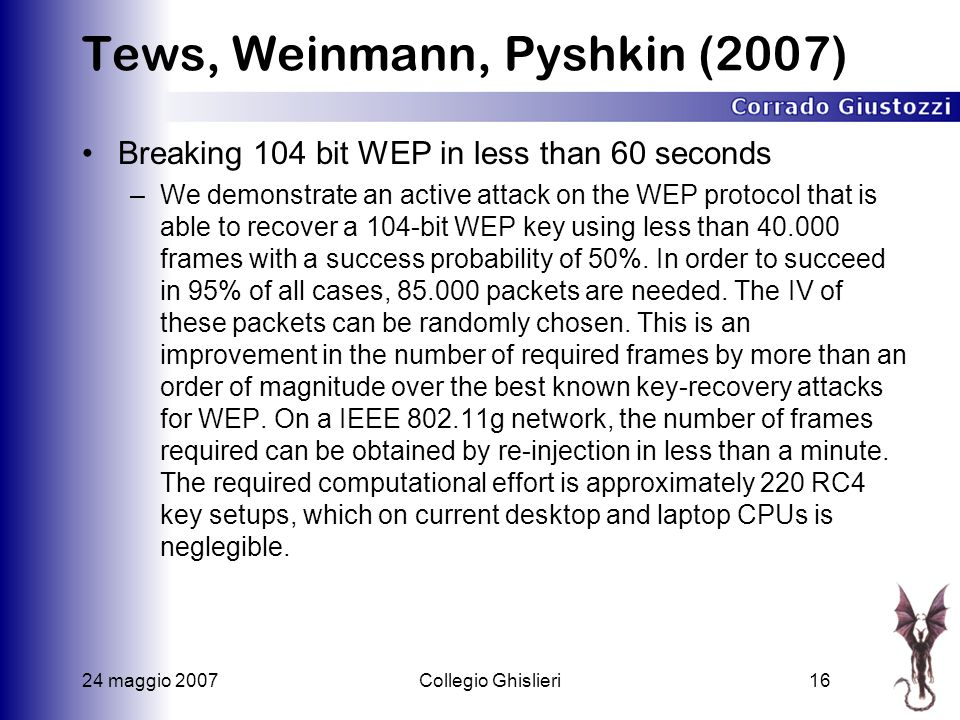24 maggio 2007Collegio Ghislieri16 Tews, Weinmann, Pyshkin (2007) Breaking 104 bit WEP in less than 60 seconds –We demonstrate an active attack on the
