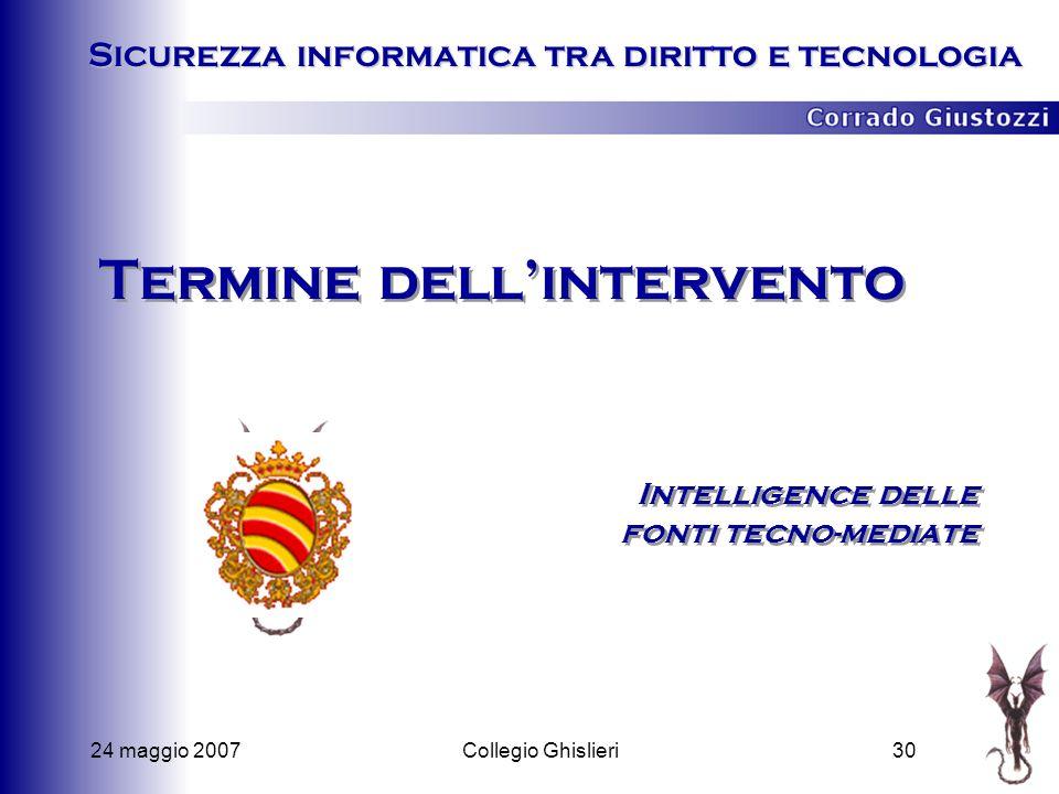 24 maggio 200730Collegio Ghislieri Termine dellintervento Intelligence delle fonti tecno-mediate Sicurezza informatica tra diritto e tecnologia