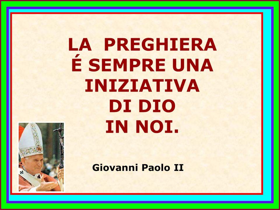 .. LA PREGHIERA É SEMPRE UNA INIZIATIVA DI DIO IN NOI. Giovanni Paolo II