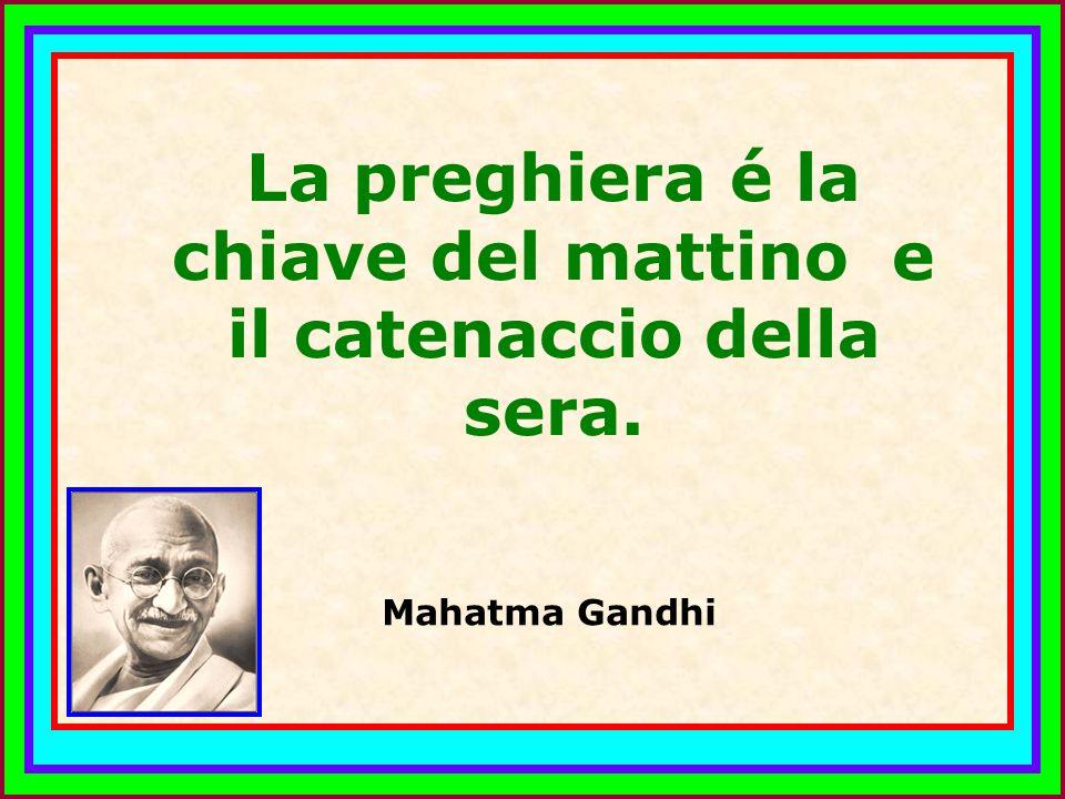 .. La preghiera é la chiave del mattino e il catenaccio della sera. Mahatma Gandhi