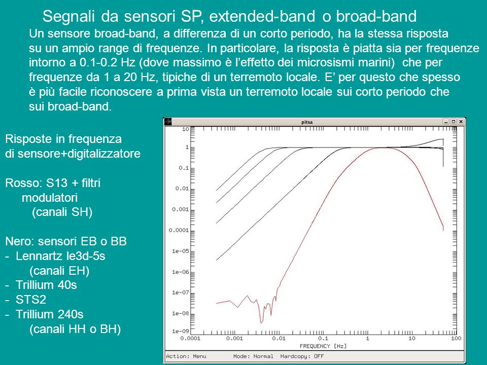 Qualche definizione: - SP (Short period): frequenze > 0.1 Hz, di solito 1 Hz - LP (Long Period): frequenze < 0.1 Hz - VLP (Very Long Period): frequenze inferiori a 0.01 Hz - BB (Broad Band): sovrapposizione di SP e LP - VBB (Very Broad Band): sovrapposizione di SP e VLP Allungando il periodo del sensore, divengono via via più critiche le condizioni ambientali (temperatura, pressione atmosferica, stabilità campo magnetico)