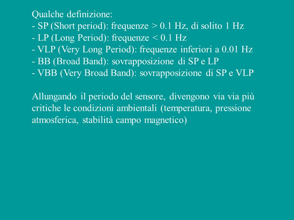 Qualche definizione: - SP (Short period): frequenze > 0.1 Hz, di solito 1 Hz - LP (Long Period): frequenze < 0.1 Hz - VLP (Very Long Period): frequenz