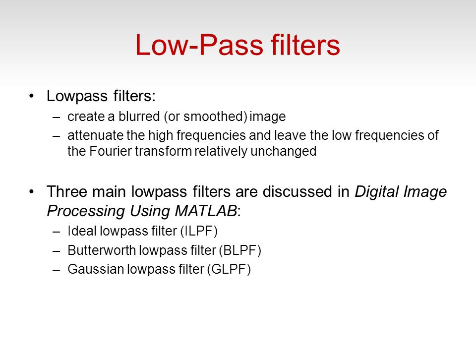 Low-Pass filters Lowpass filters: –create a blurred (or smoothed) image –attenuate the high frequencies and leave the low frequencies of the Fourier transform relatively unchanged Three main lowpass filters are discussed in Digital Image Processing Using MATLAB: –Ideal lowpass filter (ILPF) –Butterworth lowpass filter (BLPF) –Gaussian lowpass filter (GLPF)