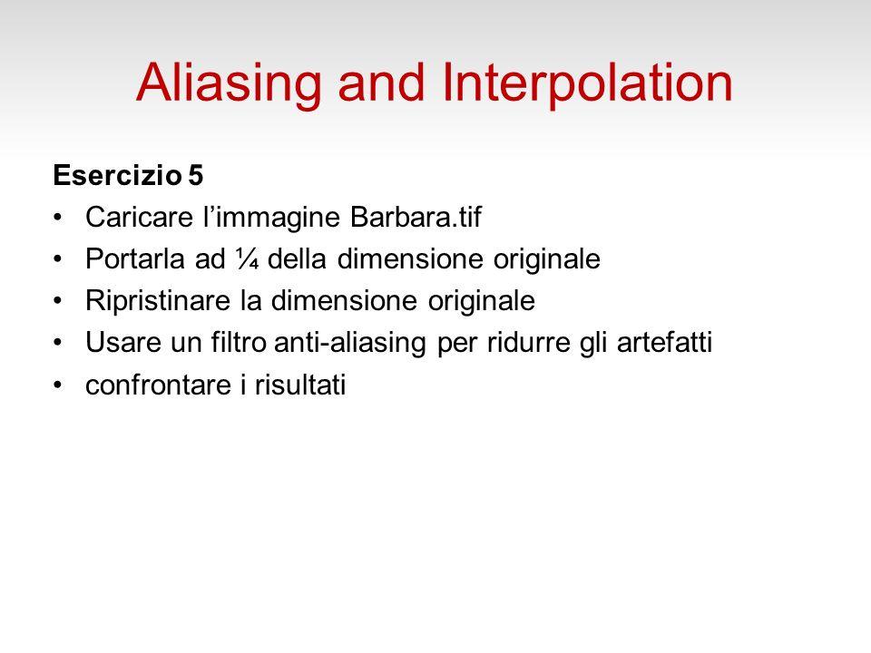 Aliasing and Interpolation Esercizio 5 Caricare limmagine Barbara.tif Portarla ad ¼ della dimensione originale Ripristinare la dimensione originale Usare un filtro anti-aliasing per ridurre gli artefatti confrontare i risultati