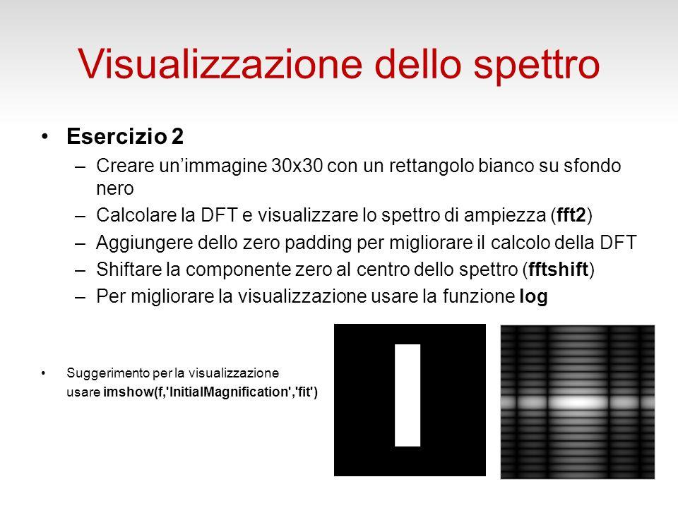 Visualizzazione dello spettro Esercizio 2 –Creare unimmagine 30x30 con un rettangolo bianco su sfondo nero –Calcolare la DFT e visualizzare lo spettro di ampiezza (fft2) –Aggiungere dello zero padding per migliorare il calcolo della DFT –Shiftare la componente zero al centro dello spettro (fftshift) –Per migliorare la visualizzazione usare la funzione log Suggerimento per la visualizzazione usare imshow(f, InitialMagnification , fit )