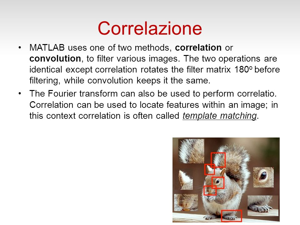 Correlazione MATLAB uses one of two methods, correlation or convolution, to filter various images. The two operations are identical except correlation
