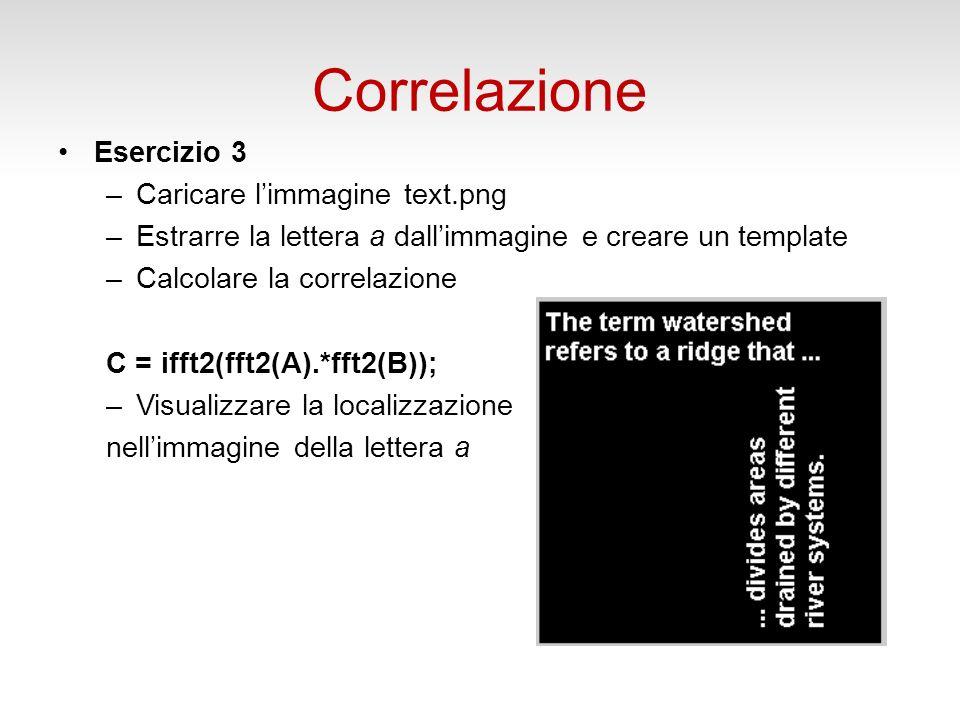 Correlazione Esercizio 3 –Caricare limmagine text.png –Estrarre la lettera a dallimmagine e creare un template –Calcolare la correlazione C = ifft2(fft2(A).*fft2(B)); –Visualizzare la localizzazione nellimmagine della lettera a