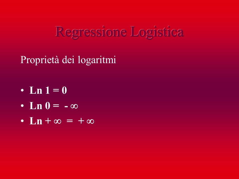 Proprietà dei logaritmi Ln 1 = 0 Ln 0 = - Ln + = +