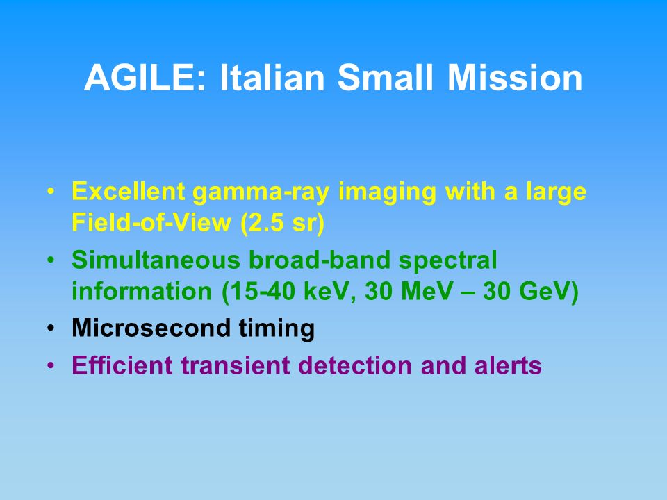 Excellent gamma-ray imaging with a large Field-of-View (2.5 sr) Simultaneous broad-band spectral information (15-40 keV, 30 MeV – 30 GeV) Microsecond timing Efficient transient detection and alerts AGILE: Italian Small Mission